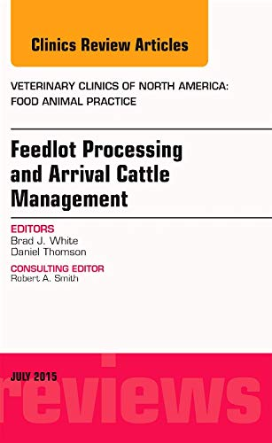 feedlot-processing-and-arrival-cattle-management-an-issue-of-veterinary-clinics-of-north-america-food-animal-practice-1e-the-clinics-veterinary-medicine