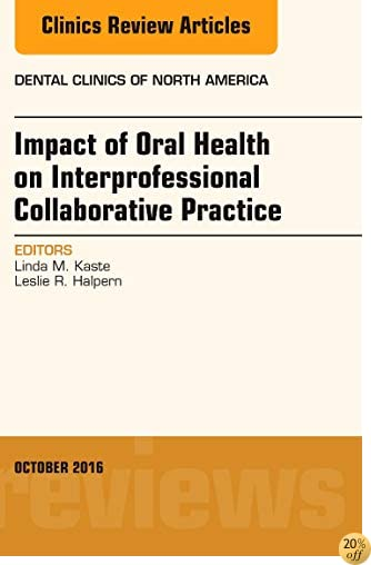 Impact of Oral Health on Interprofessional Collaborative Practice, An Issue of Dental Clinics of North America, 1e (The Clinics: Dentistry)