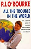 P.J. O'ROURKE: All the Trouble in the World: the Lighter Side of Famine, Pestilence, Destruction And Death