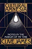 Clive James: Cultural Amnesia: Notes in the Margin of My Time