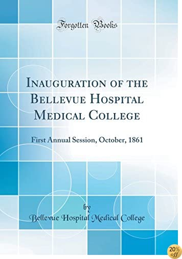 Inauguration of the Bellevue Hospital Medical College: First Annual Session, October, 1861 (Classic Reprint)