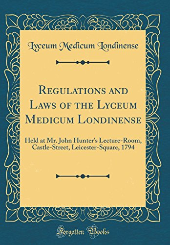 regulations-and-laws-of-the-lyceum-medicum-londinense-held-at-mr-john-hunters-lecture-room-castle-street-leicester-square-1794-classic-reprint