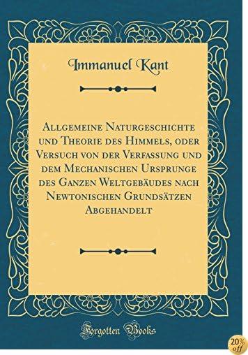 Allgemeine Naturgeschichte Und Theorie Des Himmels, Oder Versuch Von Der Verfassung Und Dem Mechanischen Ursprunge Des Ganzen Weltgebäudes Nach (Classic Reprint) (German Edition)