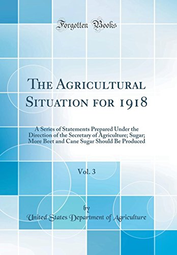 the-agricultural-situation-for-1918-vol-3-a-series-of-statements-prepared-under-the-direction-of-the-secretary-of-agriculture-sugar-more-beet-and-cane-sugar-should-be-produced-classic-reprint