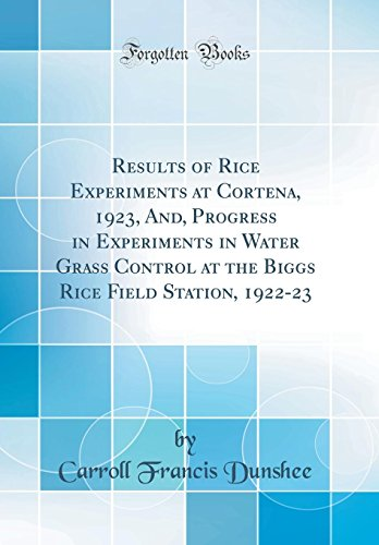 results-of-rice-experiments-at-cortena-1923-and-progress-in-experiments-in-water-grass-control-at-the-biggs-rice-field-station-1922-23-classic-reprint