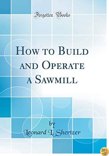 How to Build and Operate a Sawmill (Classic Reprint)
