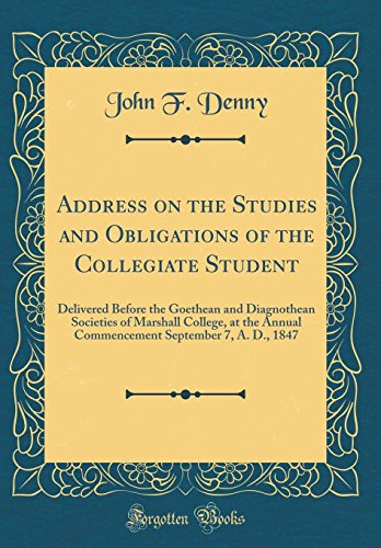 address-on-the-studies-and-obligations-of-the-collegiate-student-delivered-before-the-goethean-and-diagnothean-societies-of-marshall-college-at-the-september-7-a-d-1847-classic-reprint