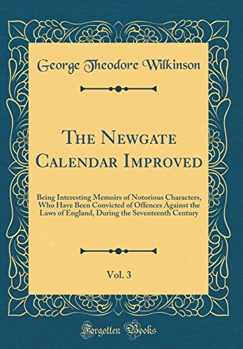 the-newgate-calendar-improved-vol-3-being-interesting-memoirs-of-notorious-characters-who-have-been-convicted-of-offences-against-the-laws-of-the-seventeenth-century-classic-reprint