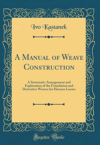 a-manual-of-weave-construction-a-systematic-arrangement-and-explanation-of-the-foundation-and-derivative-weaves-for-harness-looms-classic-reprint