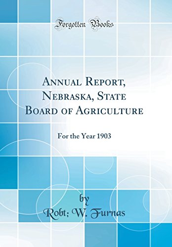 annual-report-nebraska-state-board-of-agriculture-for-the-year-1903-classic-reprint