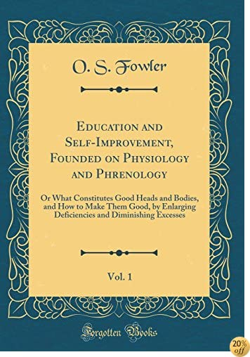 Education and Self-Improvement, Founded on Physiology and Phrenology, Vol. 1: Or What Constitutes Good Heads and Bodies, and How to Make Them Good, by and Diminishing Excesses (Classic Reprint)