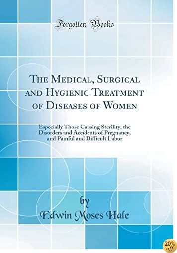 The Medical, Surgical and Hygienic Treatment of Diseases of Women: Especially Those Causing Sterility, the Disorders and Accidents of Pregnancy, and Painful and Difficult Labor (Classic Reprint)