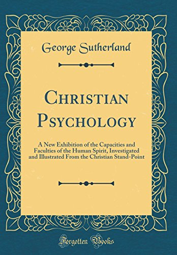 christian-psychology-a-new-exhibition-of-the-capacities-and-faculties-of-the-human-spirit-investigated-and-illustrated-from-the-christian-stand-point-classic-reprint
