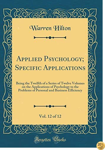 Applied Psychology; Specific Applications, Vol. 12 of 12: Being the Twelfth of a Series of Twelve Volumes on the Applications of Psychology to the and Business Efficiency (Classic Reprint)