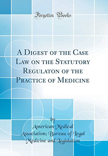 a-digest-of-the-case-law-on-the-statutory-regulaton-of-the-practice-of-medicine-classic-reprint