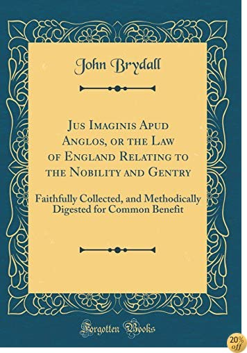 Jus Imaginis Apud Anglos, or the Law of England Relating to the Nobility and Gentry: Faithfully Collected, and Methodically Digested for Common Benefit (Classic Reprint)
