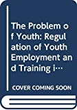 Ryan, Paul: The Problem of Youth: Regulation of Youth Employment and Training in Advanced Economies
