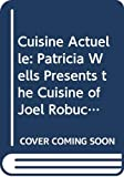 Wells, Patricia: Cuisine Actuelle: Patricia Wells Presents the Cuisine of Joel Robuchon
