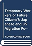 Weiner, Myron: Temporary Workers or Future Citizens? : Japanese and US Migration Policies