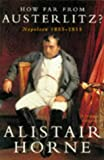 ALISTAIR HORNE: 'HOW FAR FROM AUSTERLITZ?: NAPOLEON, 1805-15'