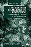 Cobb, John B.: The Earthist Challenge to Economism: Theological Critique of the World Bank (Religion & Politics)