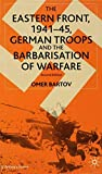 Bartov, Omer: The Eastern Front, 1941-45: German Troops and the Barbarisation of Warfare