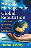 Morley, Michael: How to Manage Your Global Reputation: A Guide to the Dynamics of International Public Relations