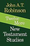 Robinson, John A. T.: Twelve More New Testament Studies