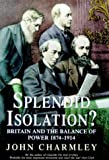 Charmley, John: Splendid Isolation: Britain, the Balance of Power, and the Origins of the First World War