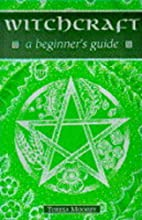 Witchcraft: A Beginner's Guide (Beginner's…