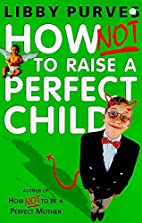 How Not to Raise the Perfect Child by Libby…