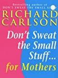 RICHARD CARLSON: DON'T SWEAT THE SMALL STUFF FOR MOTHERS