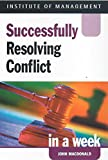 MacDonald, John: Successfully Resolving Conflict in a Week (Successful Business in a Week)