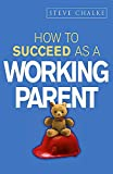 Chalke, Steve: How to Succeed As a Working Parent (How to Succeed Series)