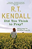 R T Kendall: Did You Think to Pray?