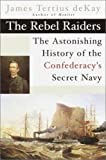 de Kay, James T.: The Rebel Raiders : The Astonishing History of the Confederacy&#39;s Secret Navy