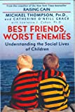 Ph. D. Michael Thompson: Best Friends, Worst Enemies: Understanding the Social Lives of Children