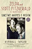 Taylor, Kendall: Sometimes Madness Is Wisdom : Zelda and Scott Fitzgerald: A Marriage