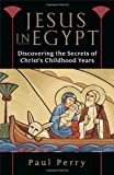 Perry, Paul: Jesus in Egypt: Discovering the Secrets of Christ's Childhood Years