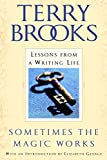 Brooks, Terry: Sometimes the Magic Works: Lessons from a Writing Life