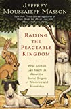 Masson, Jeffrey Moussaieff: Raising the Peaceable Kingdom: What Animals Can Teach Us About the Social Origins of Tolerance and Friendship
