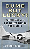 Curtis, Richard: Dumb but Lucky!: Confessions of a P-51 Fighter Pilot in World War II