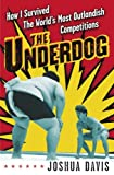 Davis, Joshua: The Underdog: How I Survived the World's Most Outlandish Competitions