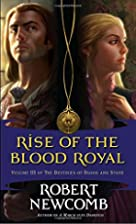 Rise of the Blood Royal by Robert Newcomb