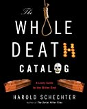 Schechter, Harold: The Whole Death Catalog: A Lively Guide to the Bitter End[ THE WHOLE DEATH CATALOG: A LIVELY GUIDE TO THE BITTER END ] by Schechter, Harold (Author ) on Jun-02-2009 Paperback