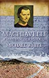 White, Michael: Machiavelli: A Man Misunderstood