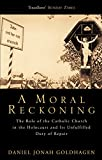 Goldhagen, Daniel Jonah: A Moral Reckoning : The Role of the Catholic Church in the Holocaust and Its Unfulfilled Duty of Repair