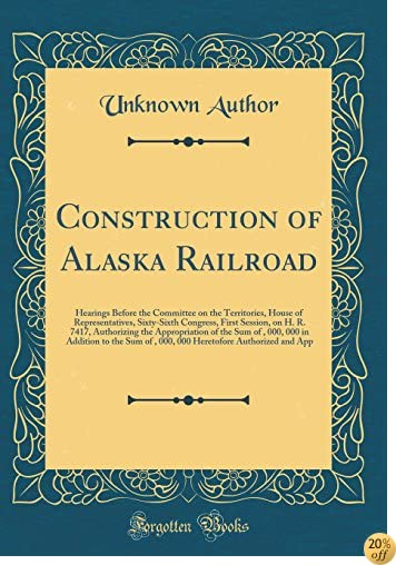 Construction of Alaska Railroad: Hearings Before the Committee on the Territories, House of Representatives, Sixty-Sixth Congress, First Session, on 000, 000 in Addition to the Sum of $35, 000,