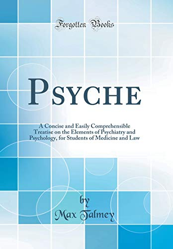 psyche-a-concise-and-easily-comprehensible-treatise-on-the-elements-of-psychiatry-and-psychology-for-students-of-medicine-and-law-classic-reprint