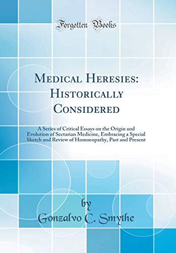 medical-heresies-historically-considered-a-series-of-critical-essays-on-the-origin-and-evolution-of-sectarian-medicine-embracing-a-special-sketch-past-and-present-classic-reprint